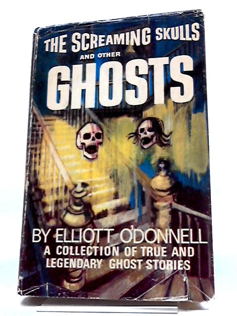 The Screaming Skulls And Other Ghost Stories: The Collected True Tales And Legends of Elliott O'Donnell, Ghost Hunter For More Than Half A Century by Elliott O'Donnell