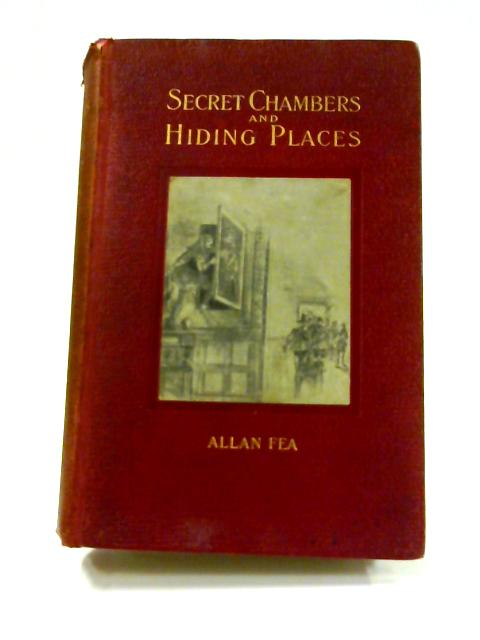Secret Chambers and Hiding Places: The Historic, Romantic & Legendary Stories & Traditions about Hiding-Holes, Secret Chambers Etc by Allan Fea