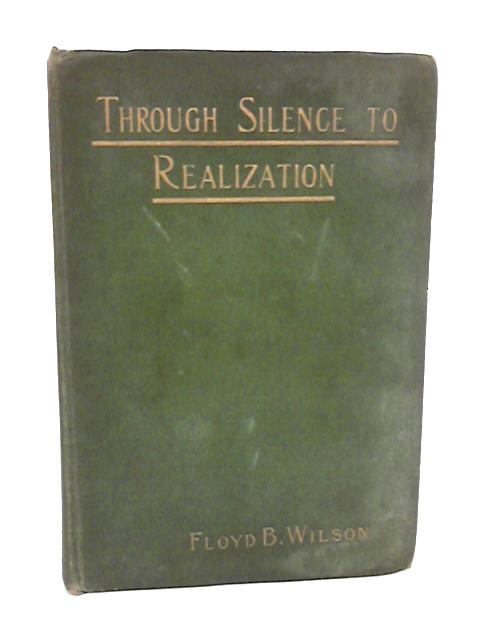 Through Silence to Realization by Floyd B. Wilson