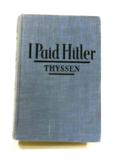 I Paid Hitler by Fritz Thyssen