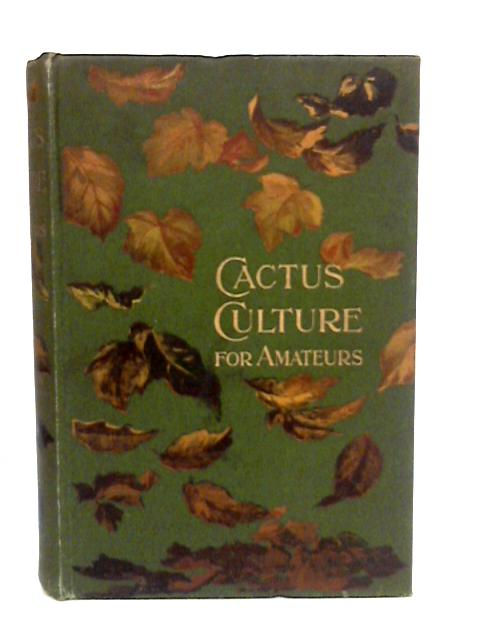 Cactus Culture For Amateurs: Being Descriptions Of The Various Cactuses Grown In This Country, With Full And Practical Instructions For Their Successful Cultivation by Watson, W.