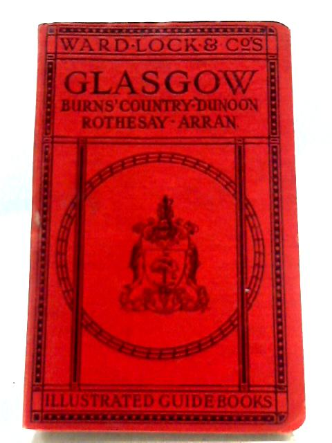 A Pictorial and Descriptive Guide to Glasgow and the Clyde, Including the Upper Clyde, the Burns Country, and the Isle of Arran by Anon