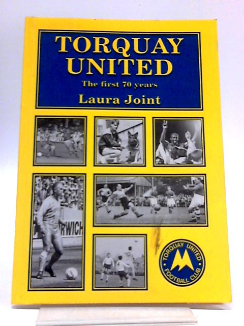 Torquay United: The First Seventy Years by Joint, Laura