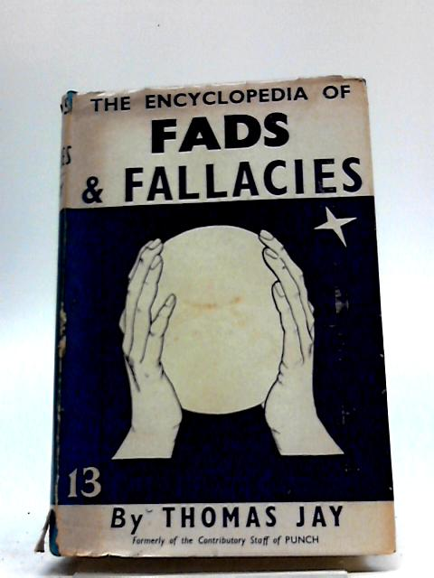 The Encyclopedia of Fads and Fallacies: Fools Believe Them by Jay, Thomas