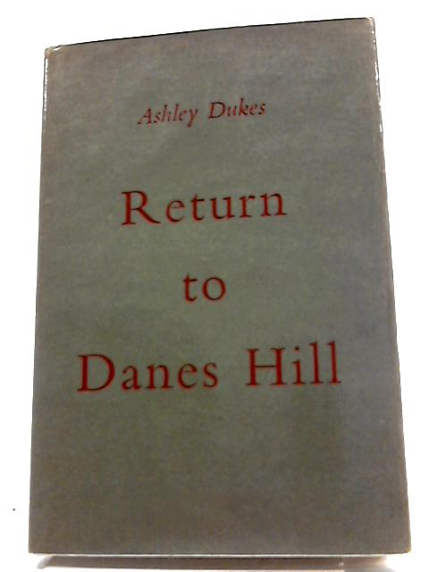 Return to Danes Hill. A tragic comedy in three acts by Ashley Dukes