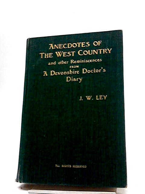 Anecdotes of the West Country and Other Reminiscences from a Devonshire Doctor's Diary By J.W.Ley