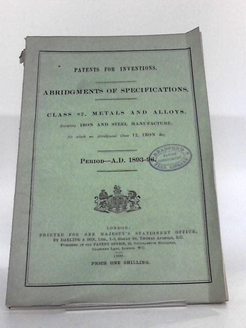 Patents For Inventions - Abridgements To Specifications - Class 82 Metals & Alloys Period AD 1893-96 By Unknown