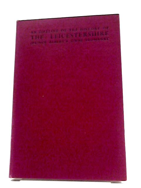 An Outline Of The History The Leicestershire (Prince Albert's Own) Yeomanry by Colonel Sir Geoggrey Codrington