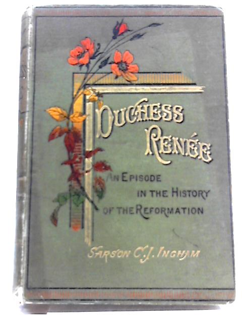 Duchess Renee, An Episode in the History of the Reformation By Sarson C.J. Ingham