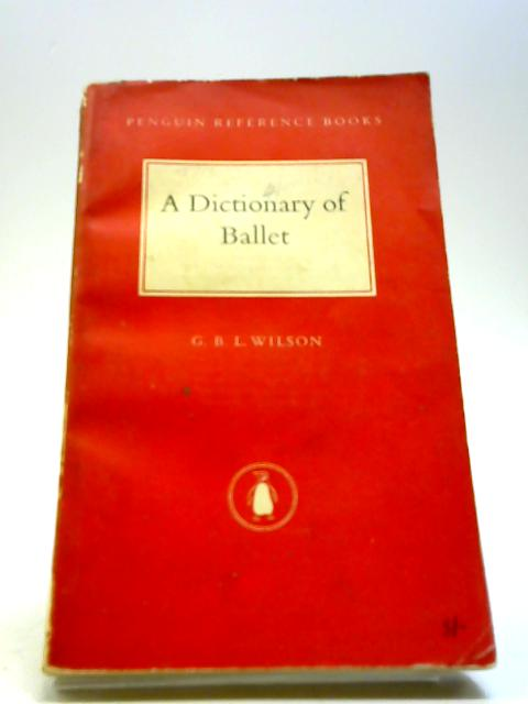A Dictionary of Ballet by G B L Wilson