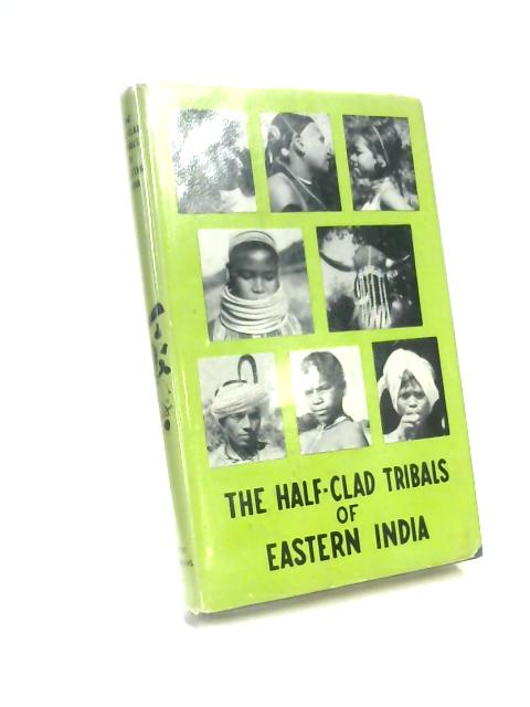 The Half-Clad Tribals of Eastern India by Neville A Watts
