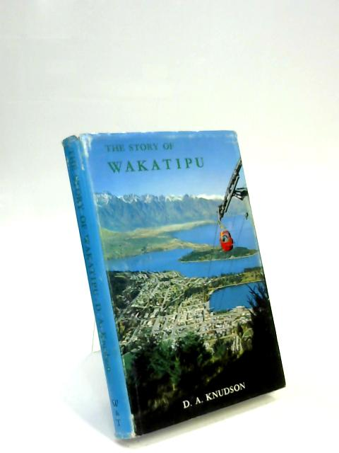 The Story Of Wakatipu by D. A. Knudson