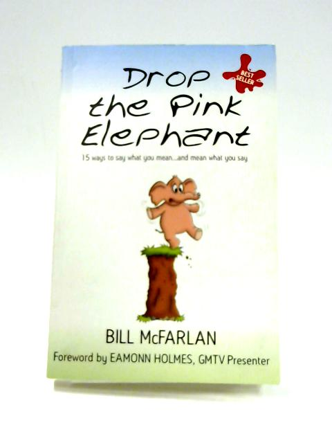 Drop the Pink Elephant: 15 Ways to Say What You Mean and Mean What You Say by Bill McFarlan