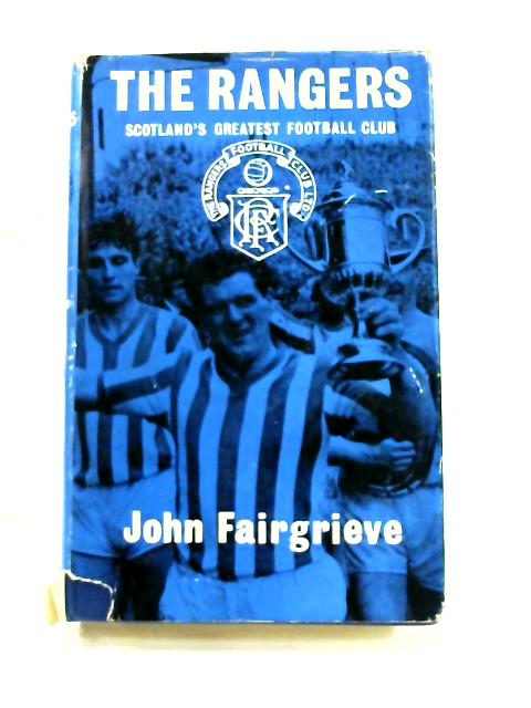 The Rangers: A Complete History of Scotland's Greatest Football Club by John Fairgrieve