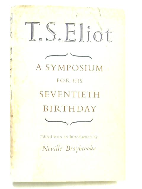 T S Eliot: A symposium for his seventieth birthday by Neville Braybrooke