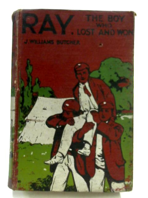 Ray. The Boy Who Lost and Won by J Williams Butcher