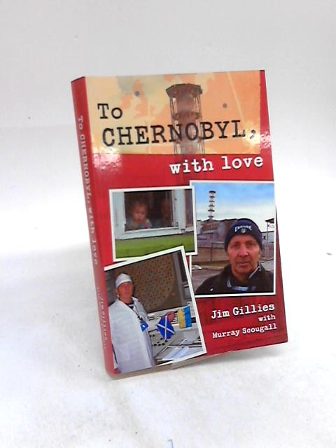 To Chernobyl, with Love by Jim Gillies