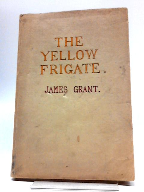 The Yellow Frigate Or The Three Sisters by James Grant