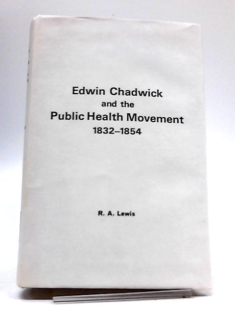 Edwin Chadwick and the Public Health Movement 1832 - 1854 by Richard Albert Lewis