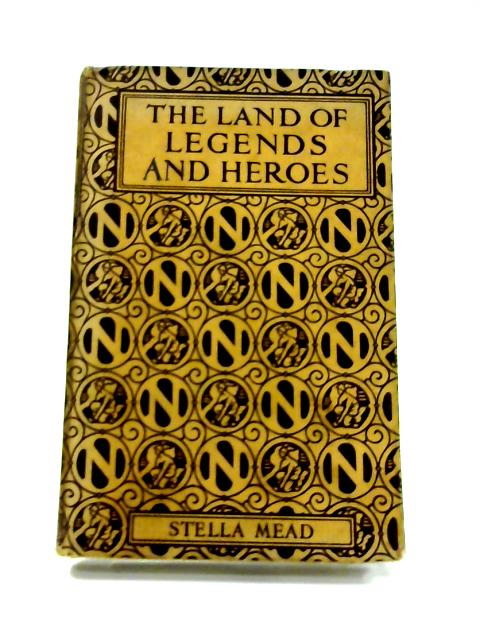 The Land of Legends and Heroes by Stella Mead