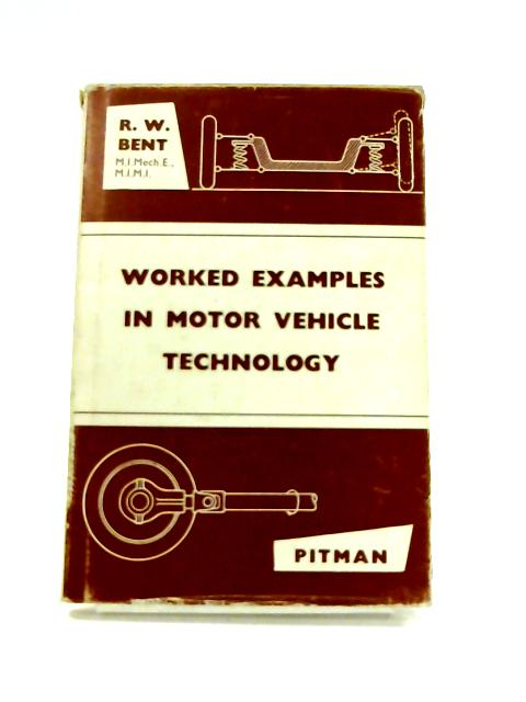 Worked Examples in Motor Vehicle Technology by R.W. Bent