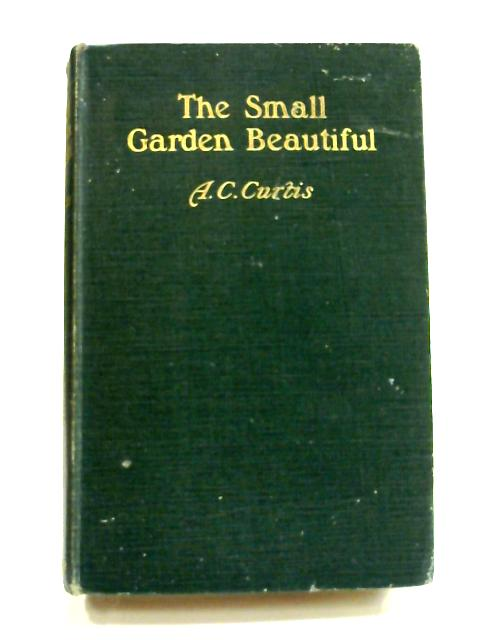 The Small Garden Beautiful by A.C. Curtis