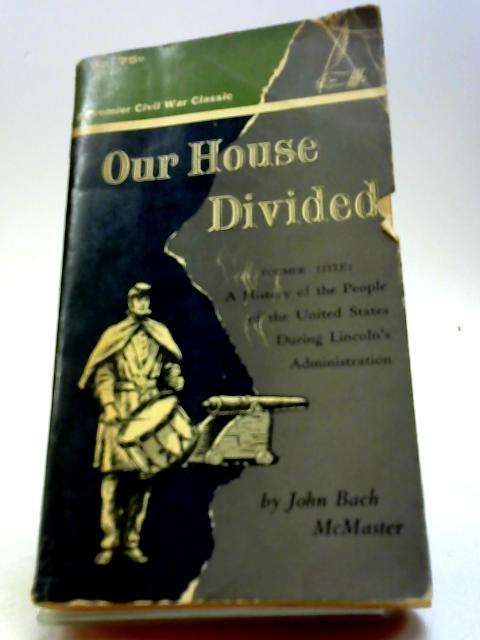 Our house divided;: A history of the people of the United States during Lincoln's administration (Premier Civil War classics) by McMaster, John Bach
