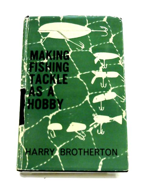 Making Fishing Tackle as a Hobby by Harry Brotherton