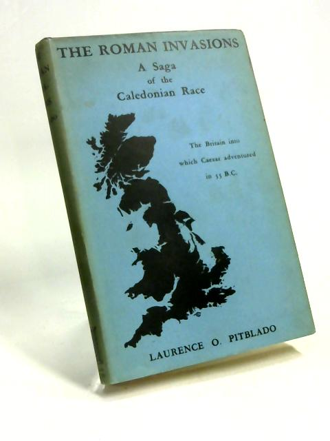 The Roman Invasions: A Saga of the Caledonian Race. by Laurence O. Pitblado