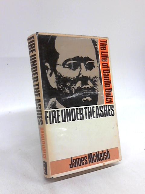 Fire Under The Ashes: The life of Danilo Dolci by James McNeish