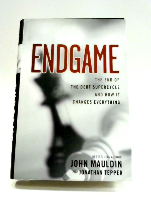 The End Game: The End of the Debt SuperCycle and How It Changes Everything By John Mauldin