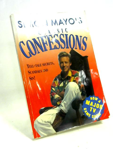 Classic Confessions: Tell-tale Secrets, Scandals and Sin! By Simon Mayo