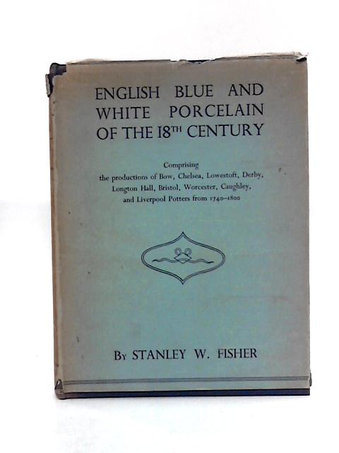 English Blue & White Porcelain Of The 18Th Century, With Foreword By Bernard Rackham. By Fisher, Stanley W.: