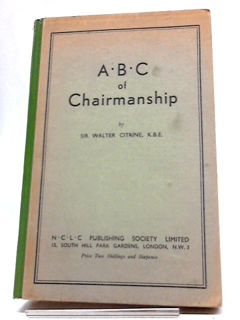 A. B. C. Of Chairmanship. All About Meetings And Conferences by Sir Walter Citrine