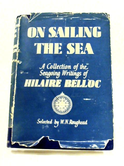 On Sailing The Sea: A Collection Of The Seagoing Writings Of Hilaire Belloc. By Hilaire Belloc