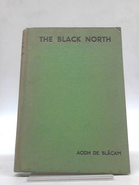The Black North: An Account of the Six Counties of Unrecovered Ireland: Their People, Their Treasures and Their History by Aodh De Blacam