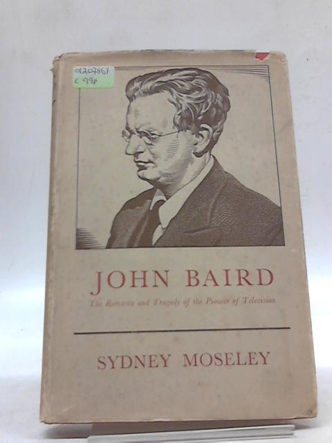 John Baird: The Romance And Tragedy of The Pioneer of Television by Sydney Alexander Moseley