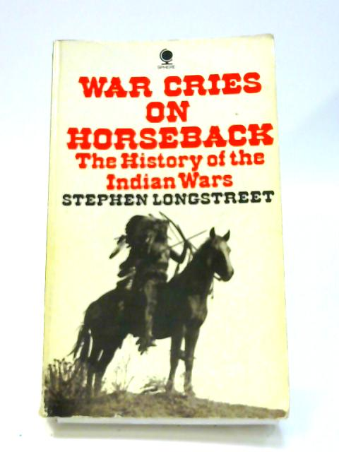War Cries on Horseback: Story of the Indian Wars of the Great Plains by Stephen Longstreet