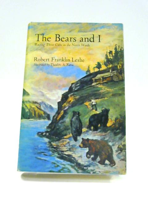 The Bears and I: Raising Three Cubs in the North Woods By Robert Franklin Leslie
