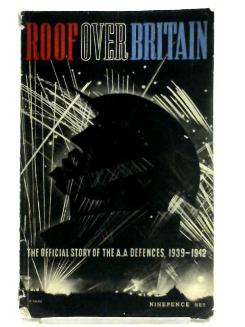 Roof Over Britain, The Official Story of the A.A Defences. 1939-1942. by Unknown