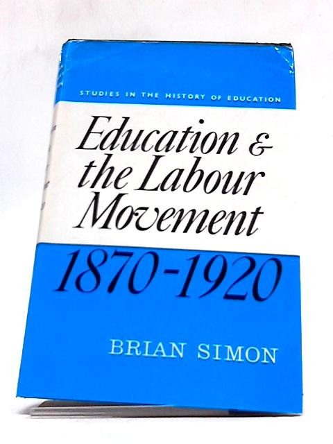 Education And The Labour Movement, 1870-1920 (Studies In The History of Education) by Brian Simon