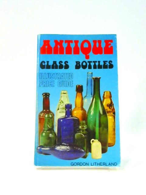 Antique Glass Bottles: Illustrated Price Guide by Gordon Litherland