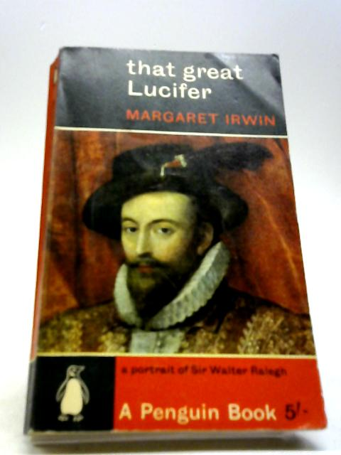 That Great Lucifer - A Portrait Of Sir Walter Ralegh With 8 Plates by Irwin, Margaret
