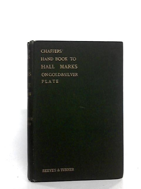 Chaffers' Hand-book to hall marks on gold & silver plate: With revised tables of the annual date letters employed in the assay offices of England, Scotland and Ireland by Chaffers, William
