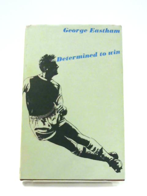 Determined To Win: Arsenal F.C. And England by George Eastham