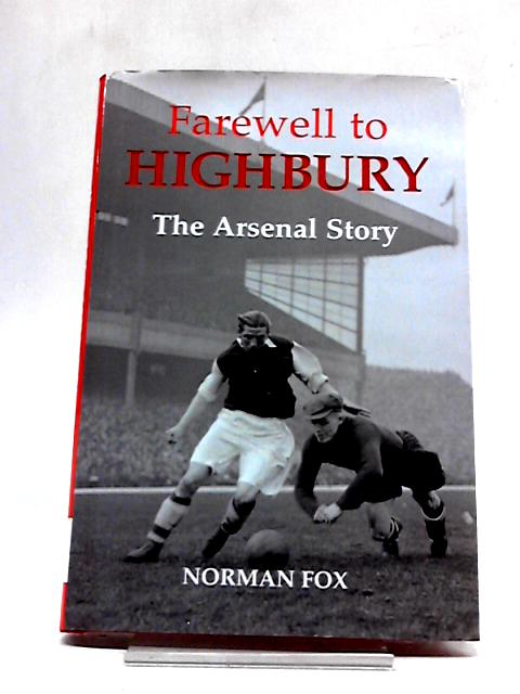 Farewell To Highbury: The Arsenal Story by Norman Fox