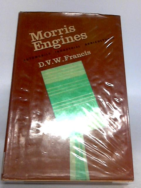 Morris Engines: A Practical Guide to Maintenance and Repair Covering All Car, Marine, Industrial and Agricultural Engines From 1945 to 1962 by D. V. W. Francis