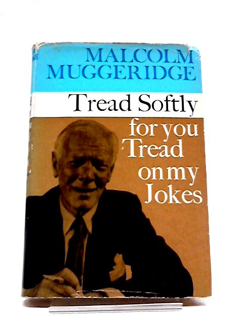 Tread Softly for You Tread on My Jokes by Malcolm Muggeridge