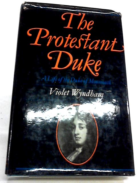 The Protestant Duke: A Life of Monmouth by Violet Wyndham