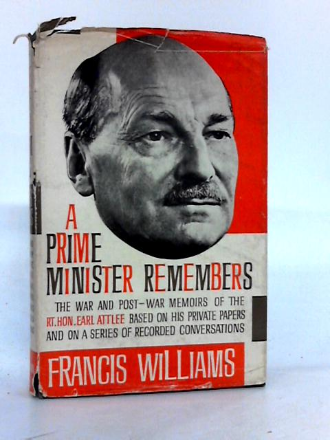 A Prime Minister remembers: The war and post-war memoirs of the Rt.Hon.Earl Attlee by Williams, Francis